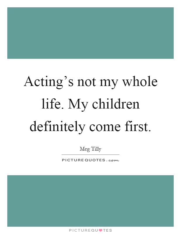 Acting\'s not my whole life. My children definitely come ...