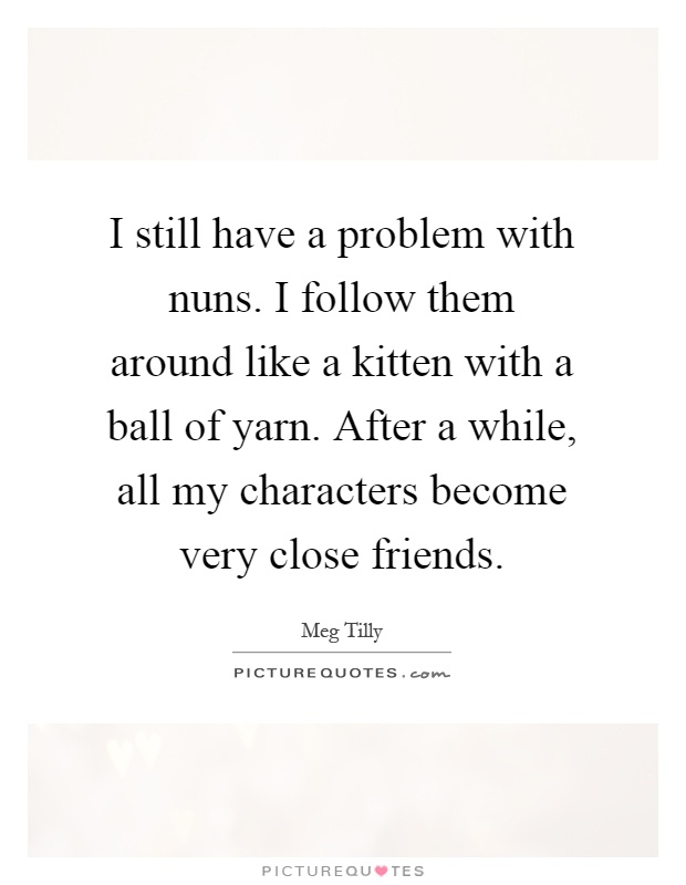 I still have a problem with nuns. I follow them around like a kitten with a ball of yarn. After a while, all my characters become very close friends Picture Quote #1