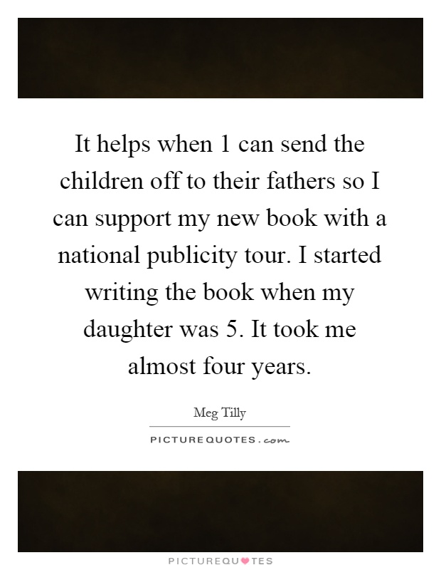 It helps when 1 can send the children off to their fathers so I can support my new book with a national publicity tour. I started writing the book when my daughter was 5. It took me almost four years Picture Quote #1
