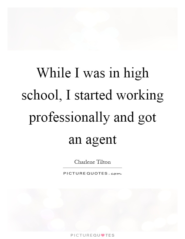 While I was in high school, I started working professionally and got an agent Picture Quote #1