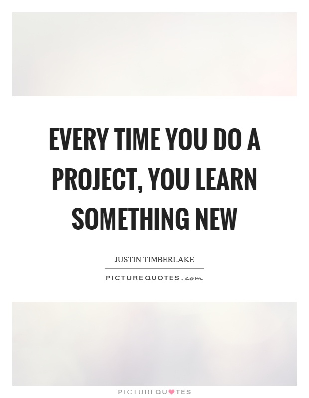 Every time you do a project, you learn something new Picture Quote #1
