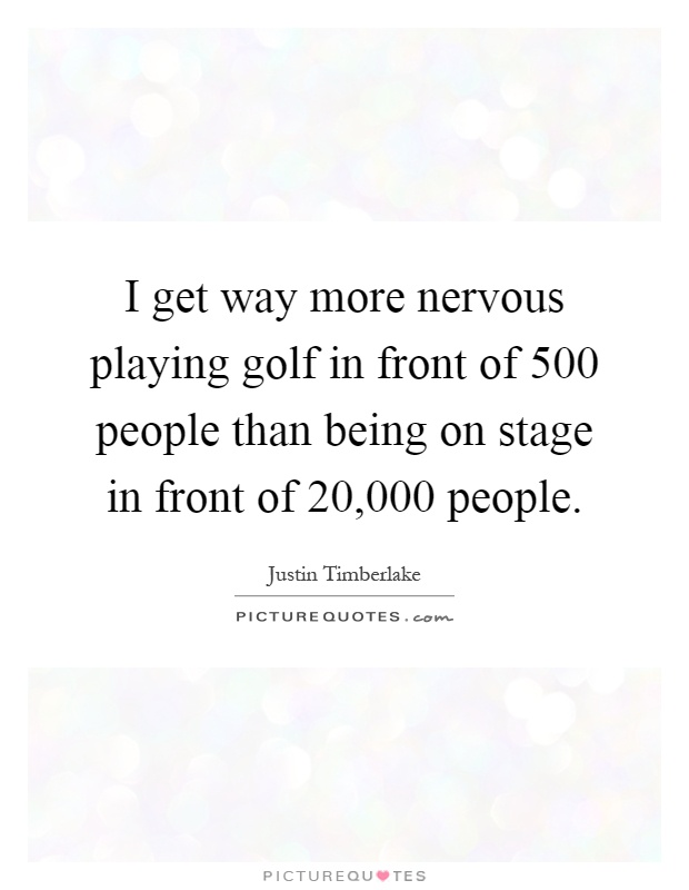 I get way more nervous playing golf in front of 500 people than being on stage in front of 20,000 people Picture Quote #1