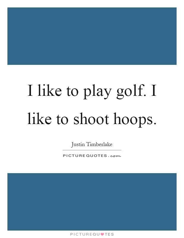 I like to play golf. I like to shoot hoops Picture Quote #1