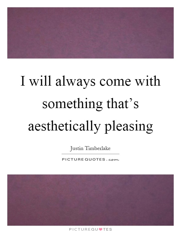 I will always come with something that's aesthetically pleasing Picture Quote #1