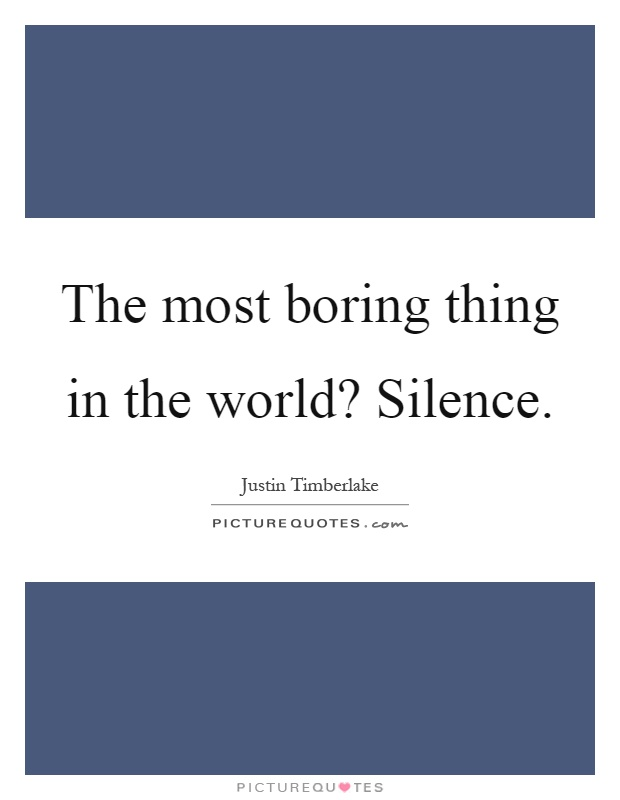 The most boring thing in the world? Silence Picture Quote #1