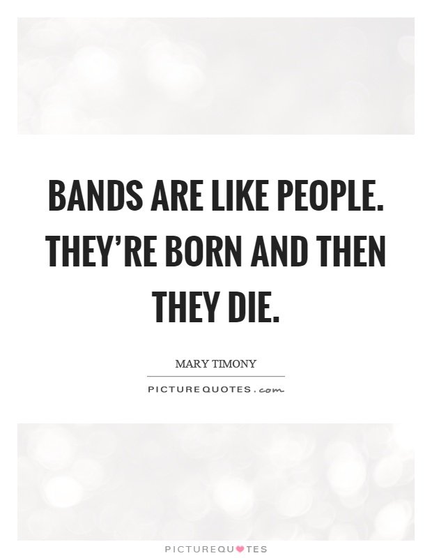 Bands are like people. They're born and then they die Picture Quote #1