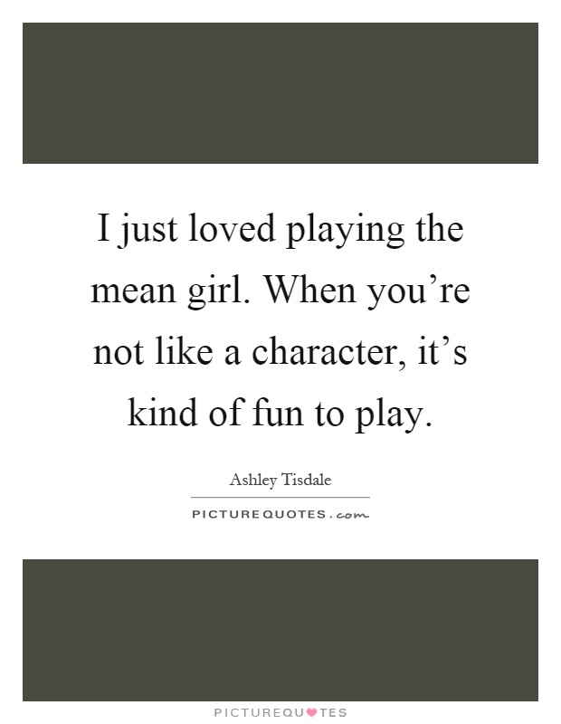 I just loved playing the mean girl. When you're not like a character, it's kind of fun to play Picture Quote #1