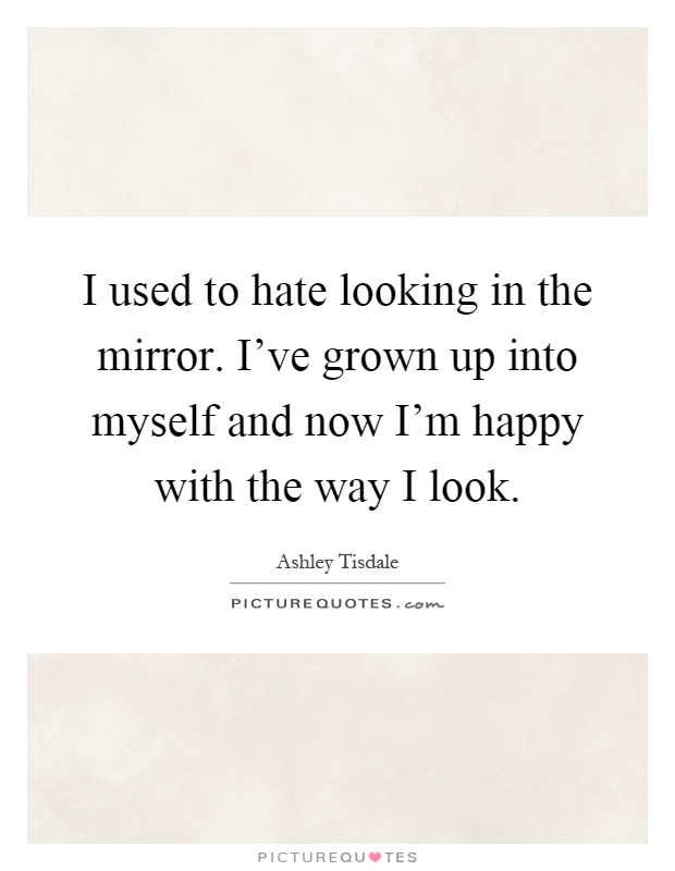 I used to hate looking in the mirror. I've grown up into myself and now I'm happy with the way I look Picture Quote #1