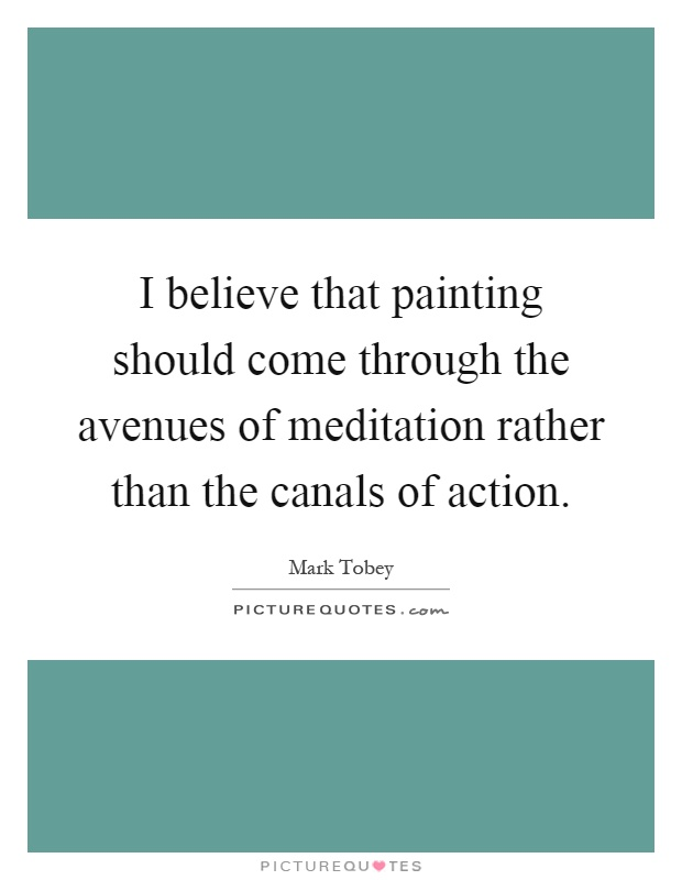 I believe that painting should come through the avenues of meditation rather than the canals of action Picture Quote #1