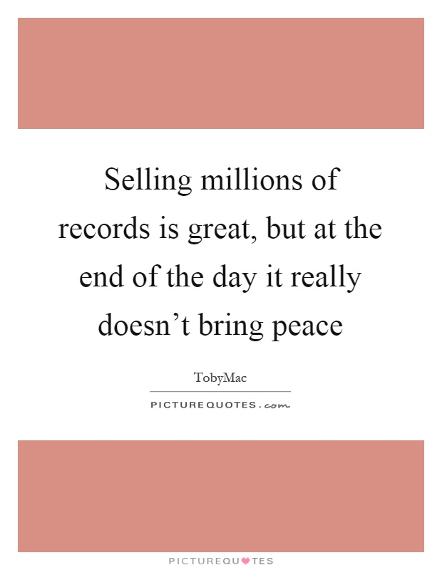 Selling millions of records is great, but at the end of the day it really doesn't bring peace Picture Quote #1