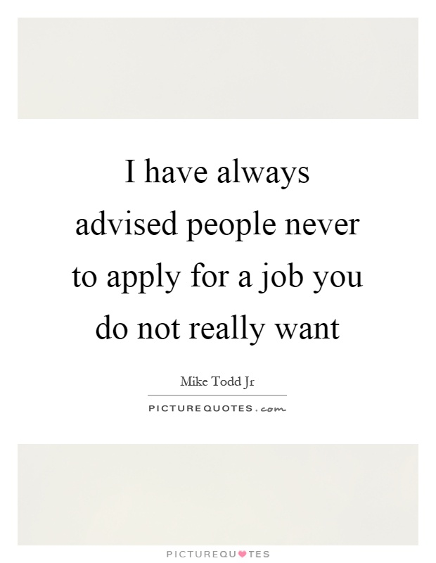 I have always advised people never to apply for a job you do not really want Picture Quote #1