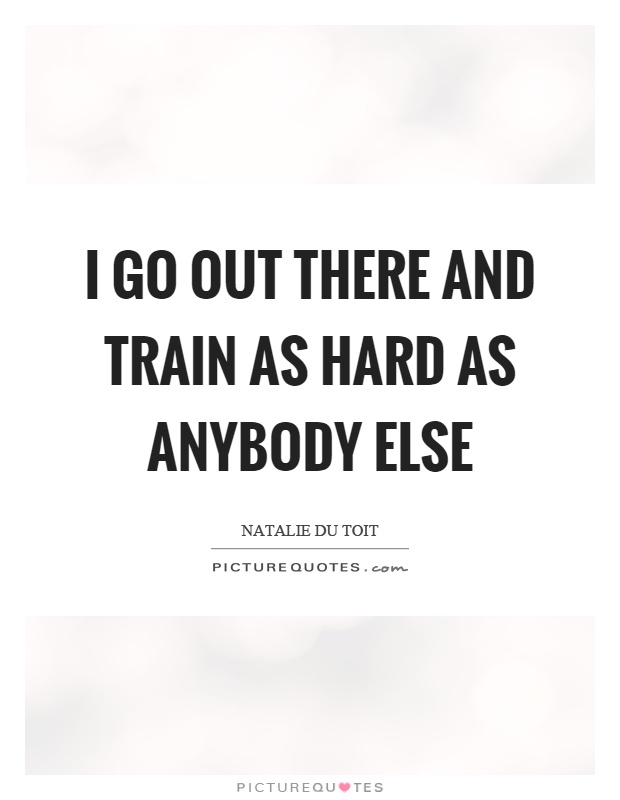 I go out there and train as hard as anybody else Picture Quote #1