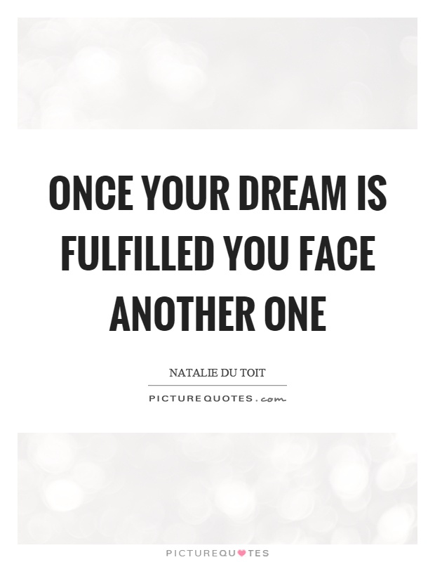 Once your dream is fulfilled you face another one Picture Quote #1