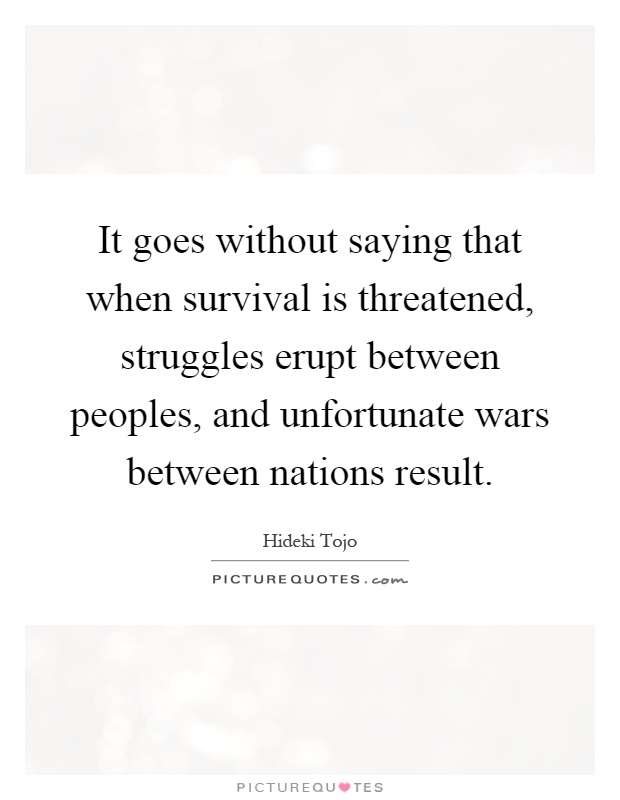 It goes without saying that when survival is threatened, struggles erupt between peoples, and unfortunate wars between nations result Picture Quote #1