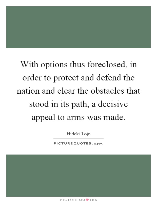 With options thus foreclosed, in order to protect and defend the nation and clear the obstacles that stood in its path, a decisive appeal to arms was made Picture Quote #1