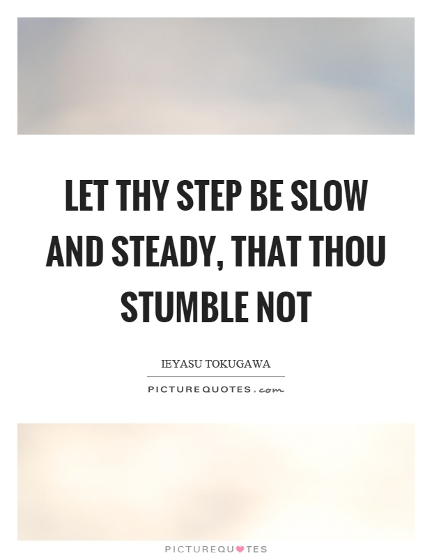 Let thy step be slow and steady, that thou stumble not Picture Quote #1
