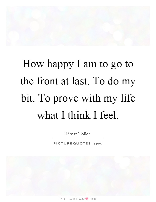How happy I am to go to the front at last. To do my bit. To prove with my life what I think I feel Picture Quote #1