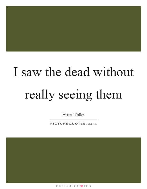 I saw the dead without really seeing them Picture Quote #1
