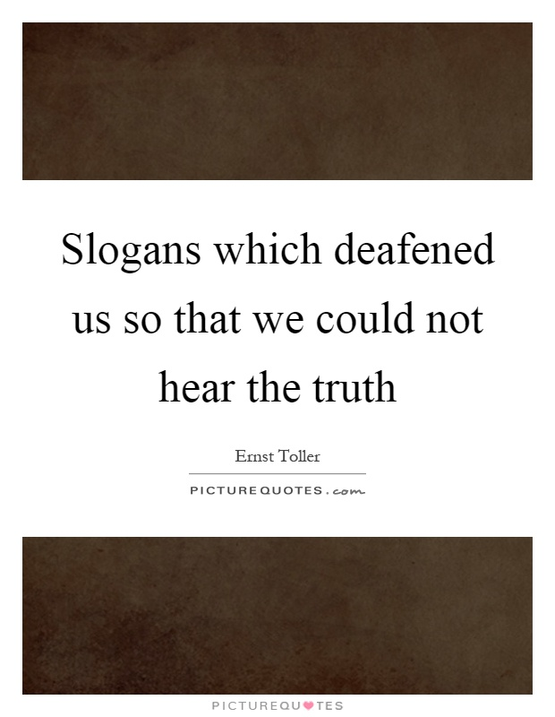 Slogans which deafened us so that we could not hear the truth Picture Quote #1