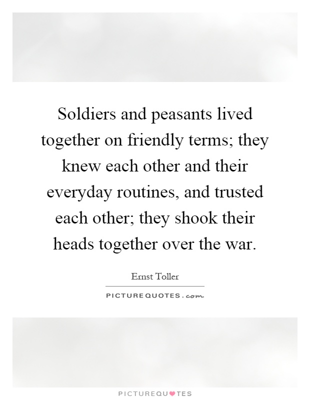 Soldiers and peasants lived together on friendly terms; they knew each other and their everyday routines, and trusted each other; they shook their heads together over the war Picture Quote #1
