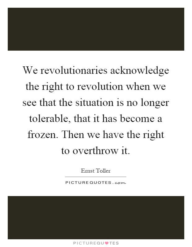 We revolutionaries acknowledge the right to revolution when we see that the situation is no longer tolerable, that it has become a frozen. Then we have the right to overthrow it Picture Quote #1
