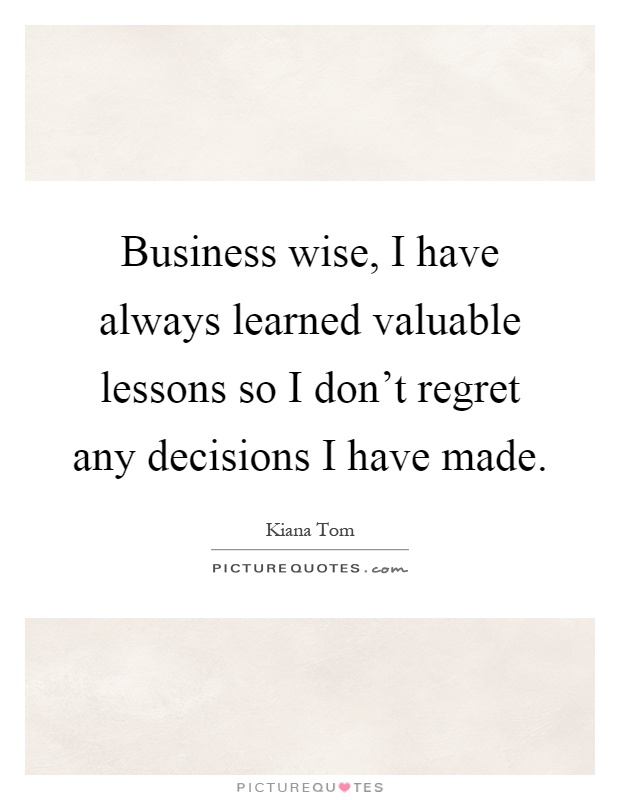 Business wise, I have always learned valuable lessons so I don't regret any decisions I have made Picture Quote #1