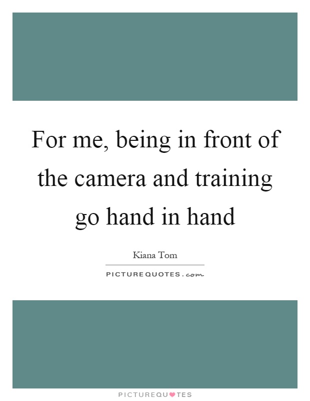 For me, being in front of the camera and training go hand in hand Picture Quote #1