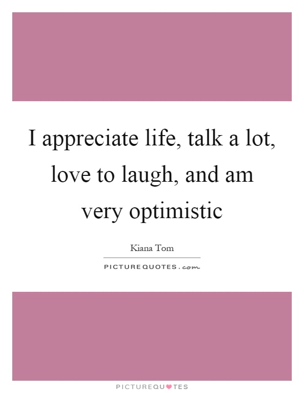 I appreciate life, talk a lot, love to laugh, and am very optimistic Picture Quote #1