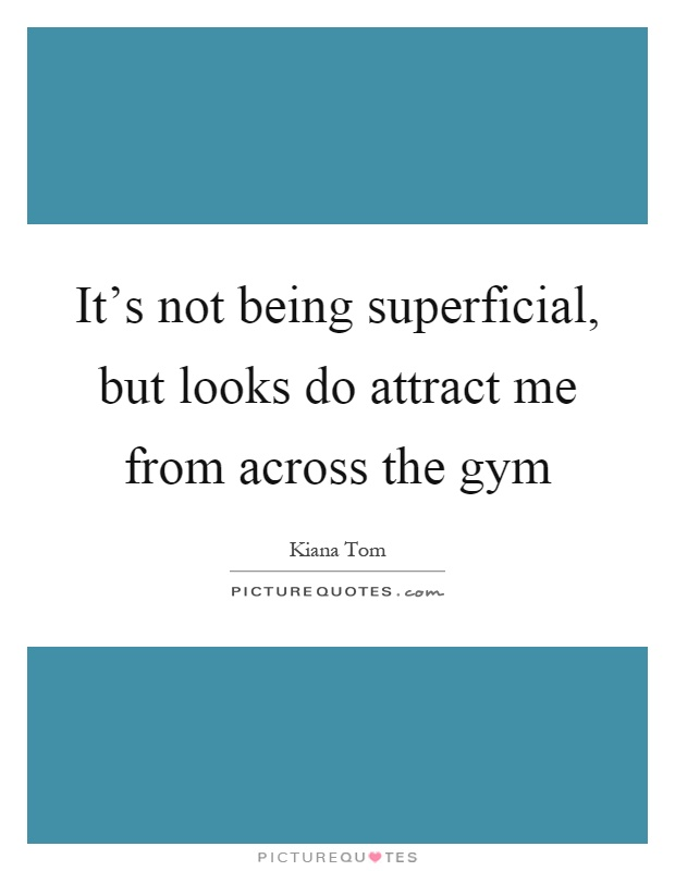 It's not being superficial, but looks do attract me from across the gym Picture Quote #1
