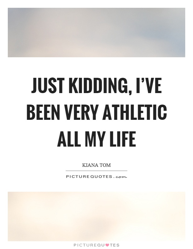 Just kidding, I've been very athletic all my life Picture Quote #1