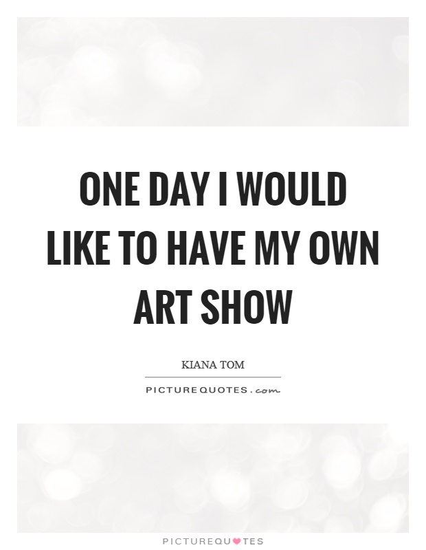 One day I would like to have my own art show Picture Quote #1