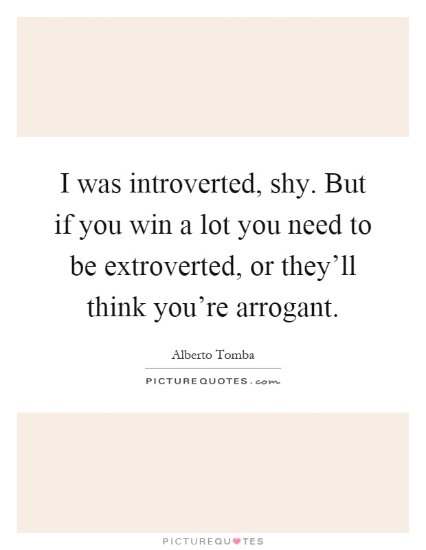 I was introverted, shy. But if you win a lot you need to be extroverted, or they'll think you're arrogant Picture Quote #1