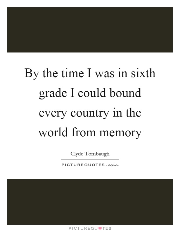 By the time I was in sixth grade I could bound every country in the world from memory Picture Quote #1