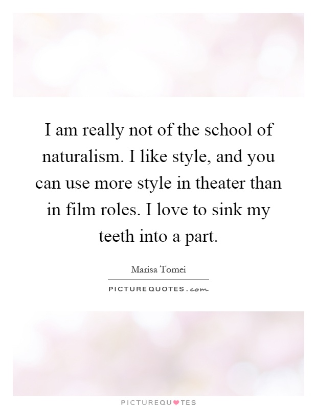 I am really not of the school of naturalism. I like style, and you can use more style in theater than in film roles. I love to sink my teeth into a part Picture Quote #1