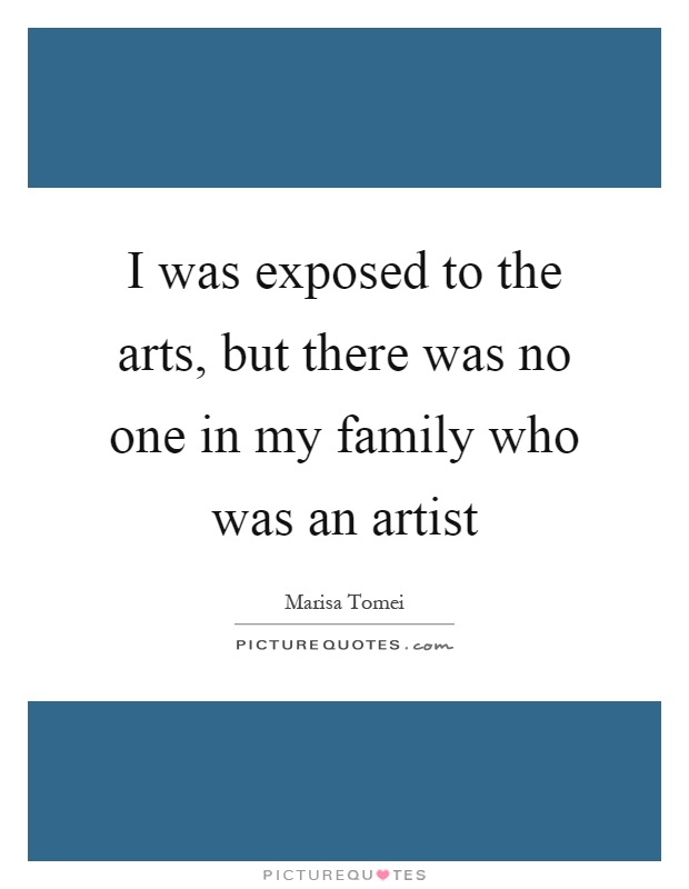 I was exposed to the arts, but there was no one in my family who was an artist Picture Quote #1