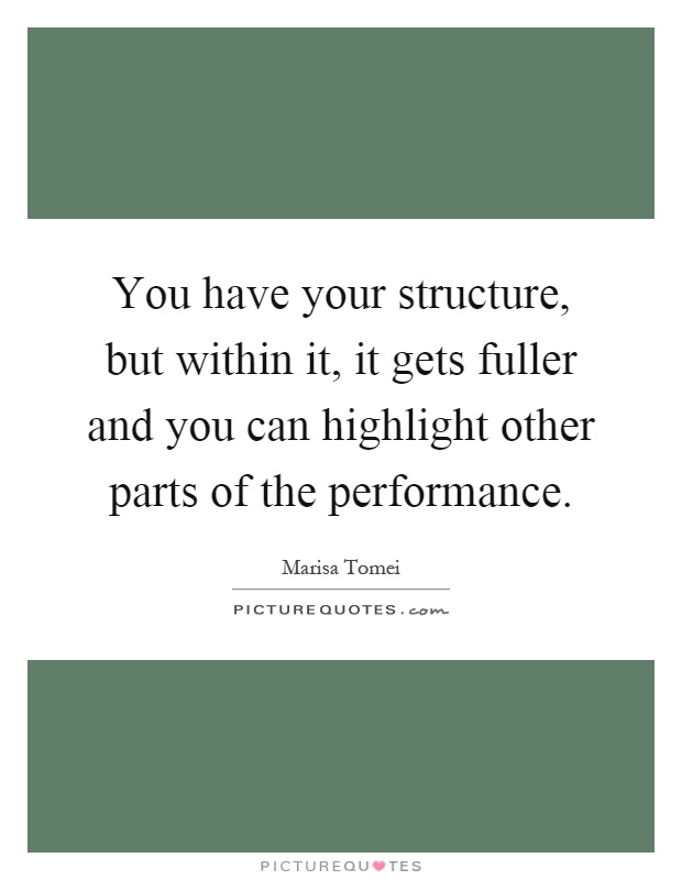 You have your structure, but within it, it gets fuller and you can highlight other parts of the performance Picture Quote #1
