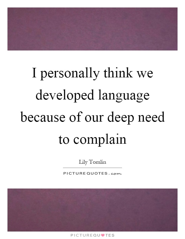 I personally think we developed language because of our deep need to complain Picture Quote #1