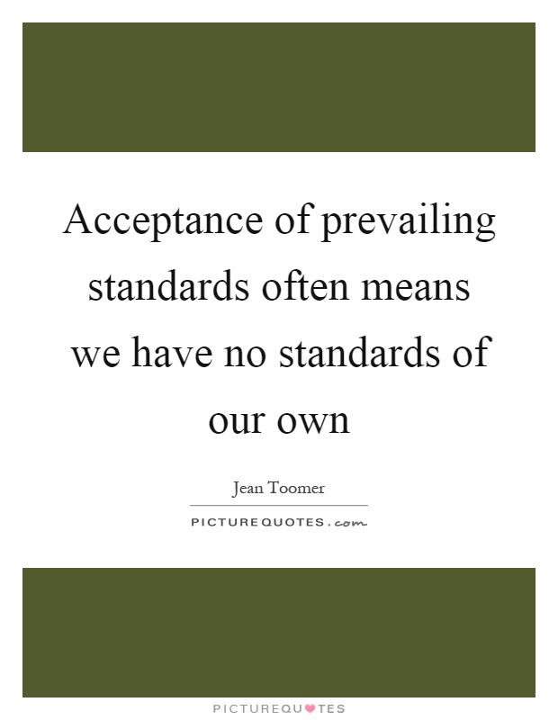 Acceptance of prevailing standards often means we have no standards of our own Picture Quote #1