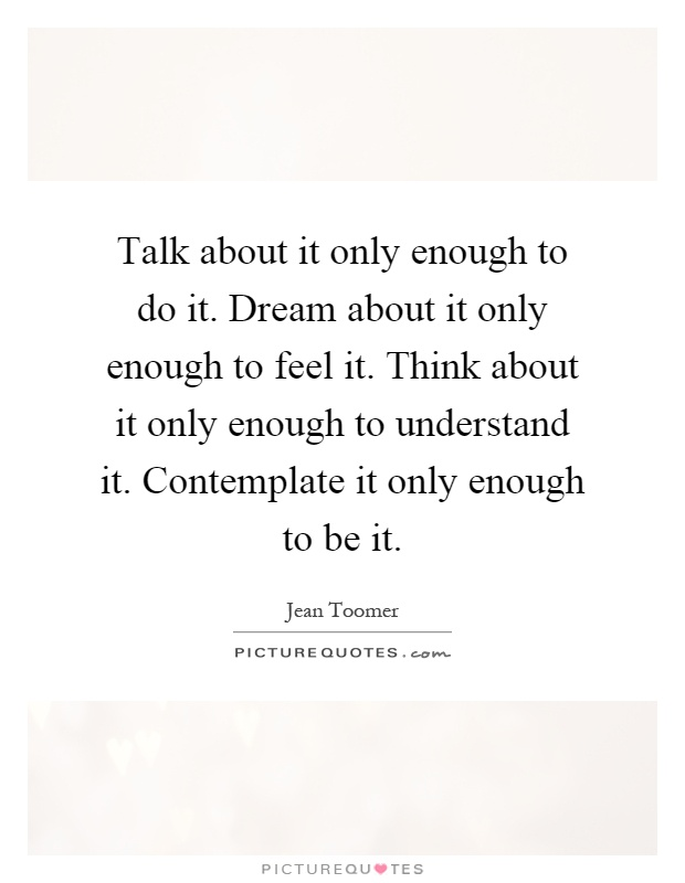 Talk about it only enough to do it. Dream about it only enough to feel it. Think about it only enough to understand it. Contemplate it only enough to be it Picture Quote #1