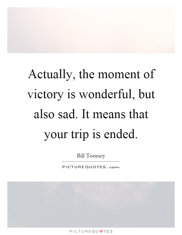 Actually, the moment of victory is wonderful, but also sad. It means that your trip is ended Picture Quote #1
