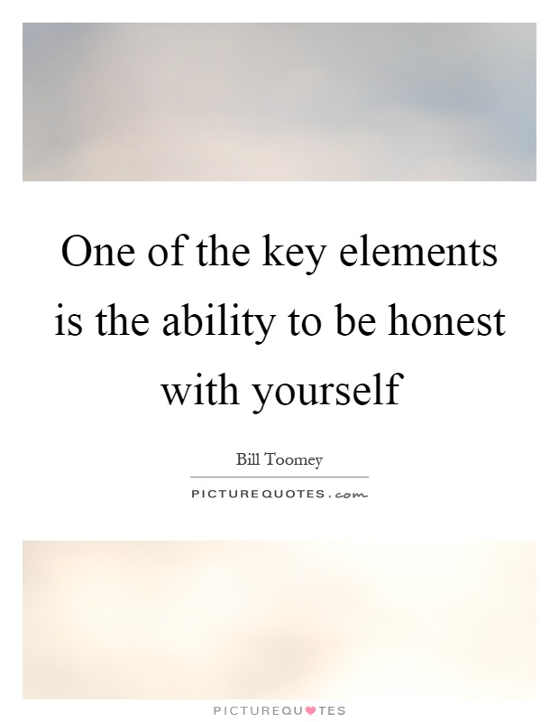 One of the key elements is the ability to be honest with yourself Picture Quote #1
