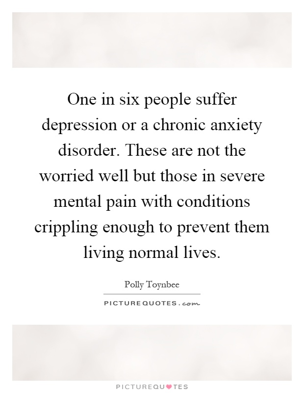 One in six people suffer depression or a chronic anxiety disorder. These are not the worried well but those in severe mental pain with conditions crippling enough to prevent them living normal lives Picture Quote #1