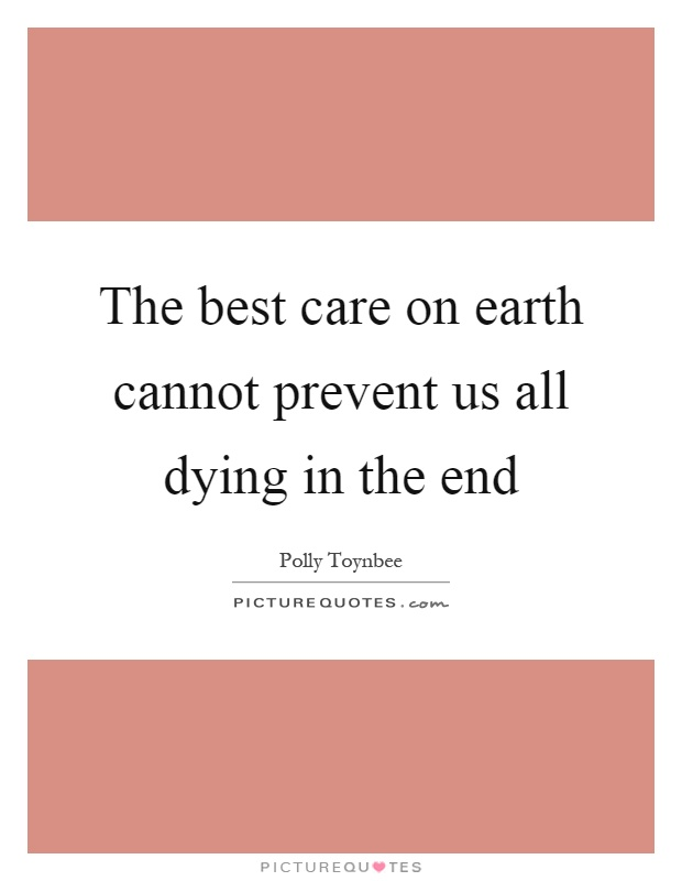 The best care on earth cannot prevent us all dying in the end Picture Quote #1