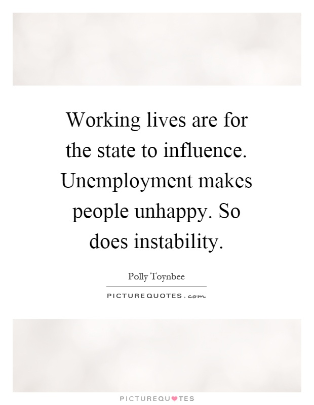 Working lives are for the state to influence. Unemployment makes people unhappy. So does instability Picture Quote #1