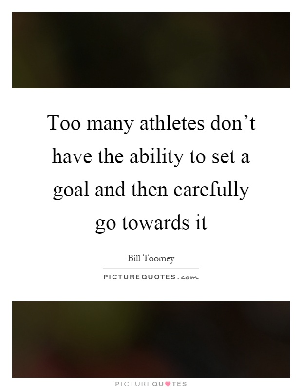 Too many athletes don't have the ability to set a goal and then carefully go towards it Picture Quote #1