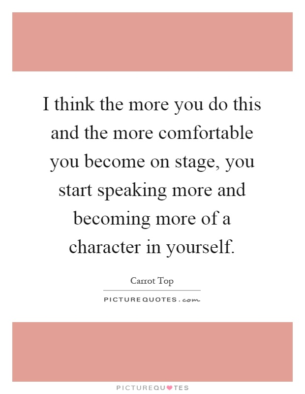 I think the more you do this and the more comfortable you become on stage, you start speaking more and becoming more of a character in yourself Picture Quote #1