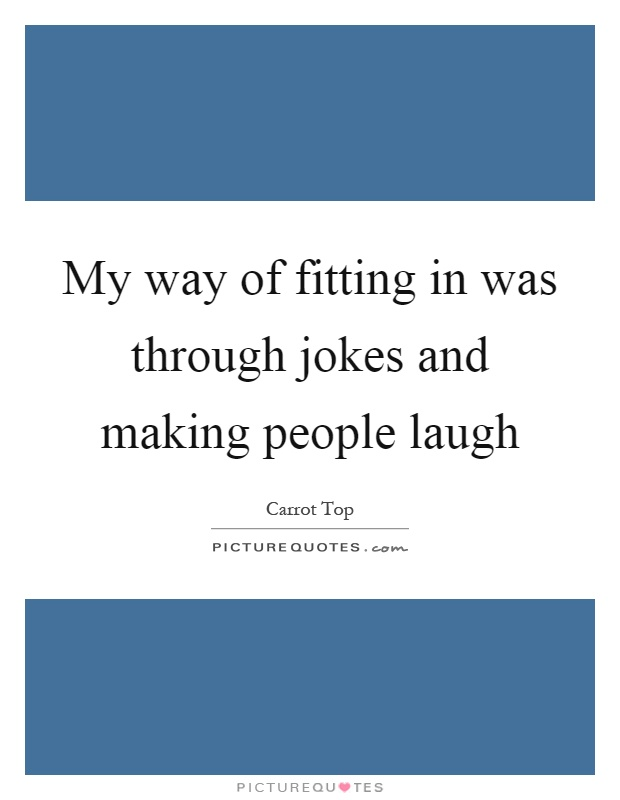 My way of fitting in was through jokes and making people laugh Picture Quote #1