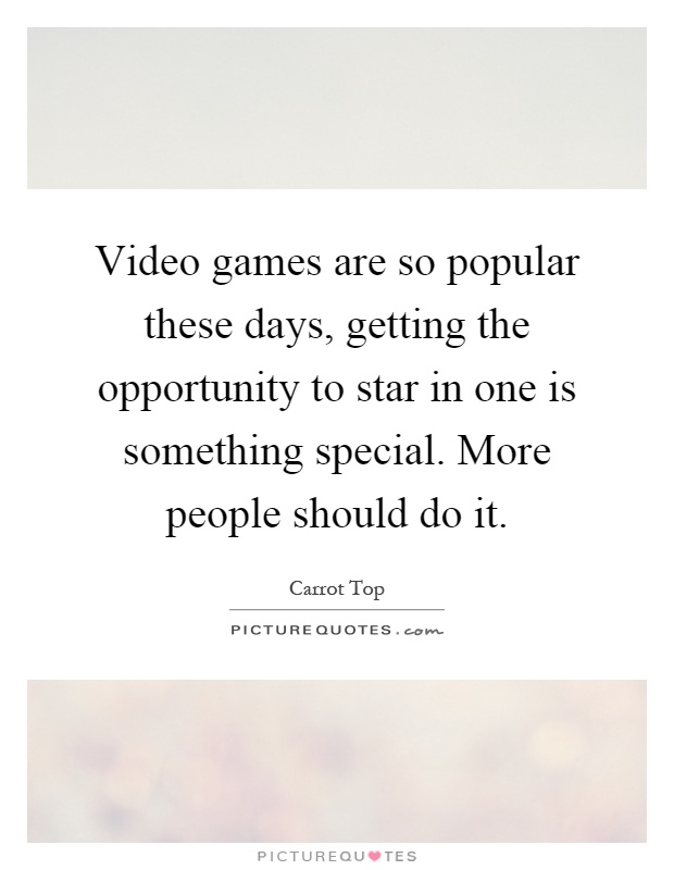 Video games are so popular these days, getting the opportunity to star in one is something special. More people should do it Picture Quote #1