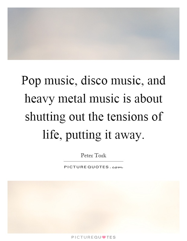 Pop music, disco music, and heavy metal music is about shutting out the tensions of life, putting it away Picture Quote #1