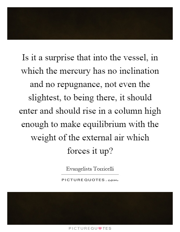 Is it a surprise that into the vessel, in which the mercury has no inclination and no repugnance, not even the slightest, to being there, it should enter and should rise in a column high enough to make equilibrium with the weight of the external air which forces it up? Picture Quote #1